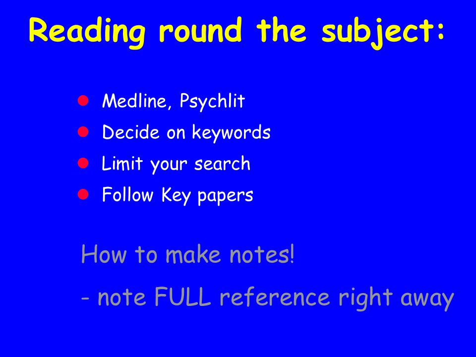 Reading round the subject: Medline, Psychlit Decide on keywords Limit your search Follow Key papers How to make notes! - note FULL reference right awa