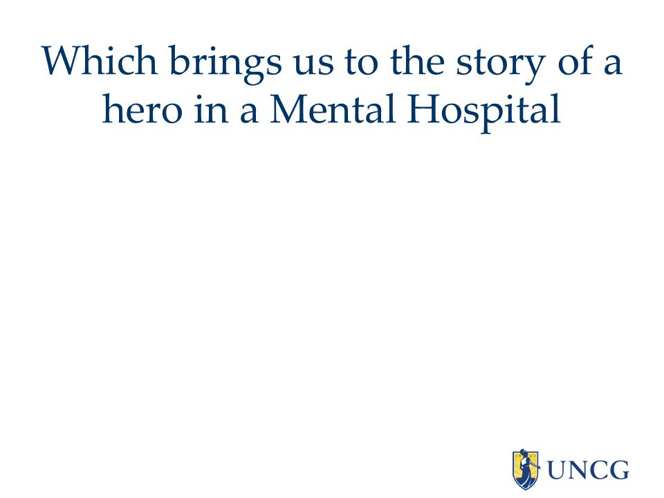 Which brings us to the story of a hero in a Mental Hospital
