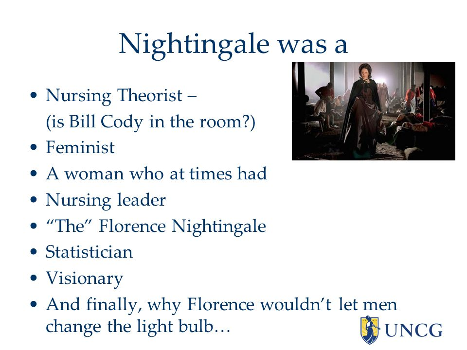 Nightingale was a Nursing Theorist – (is Bill Cody in the room ) Feminist A woman who at times had Nursing leader The Florence Nightingale Statistician Visionary And finally, why Florence wouldn't let men change the light bulb…