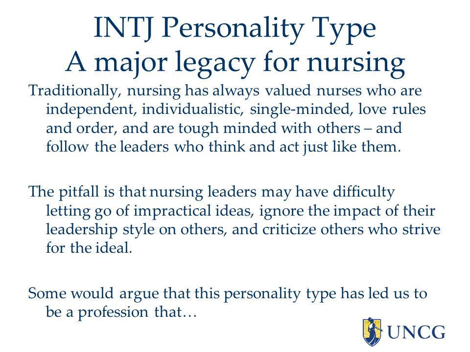 INTJ Personality Type A major legacy for nursing Traditionally, nursing has always valued nurses who are independent, individualistic, single-minded, love rules and order, and are tough minded with others – and follow the leaders who think and act just like them.