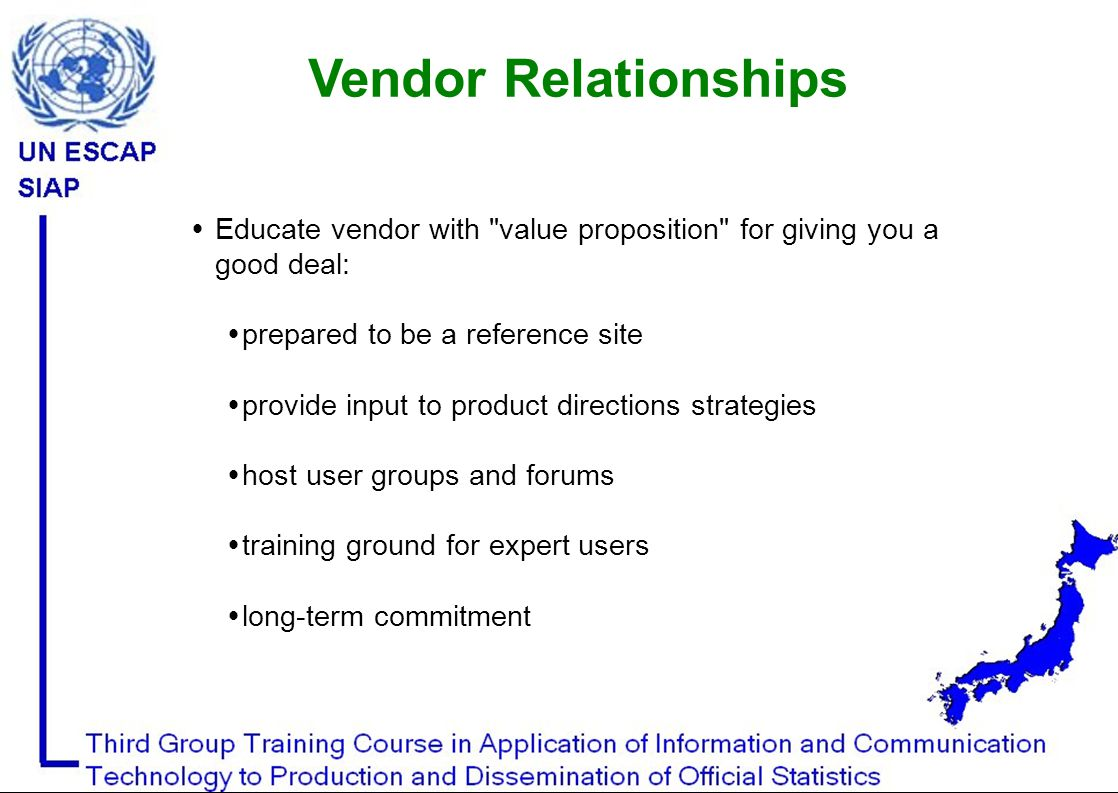 Educate vendor with value proposition for giving you a good deal:  prepared to be a reference site  provide input to product directions strategies  host user groups and forums  training ground for expert users  long-term commitment Vendor Relationships