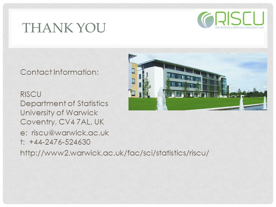 THANK YOU Contact Information: RISCU Department of Statistics University of Warwick Coventry, CV4 7AL, UK e: riscu@warwick.ac.uk t: +44-2476-524630 http://www2.warwick.ac.uk/fac/sci/statistics/riscu/