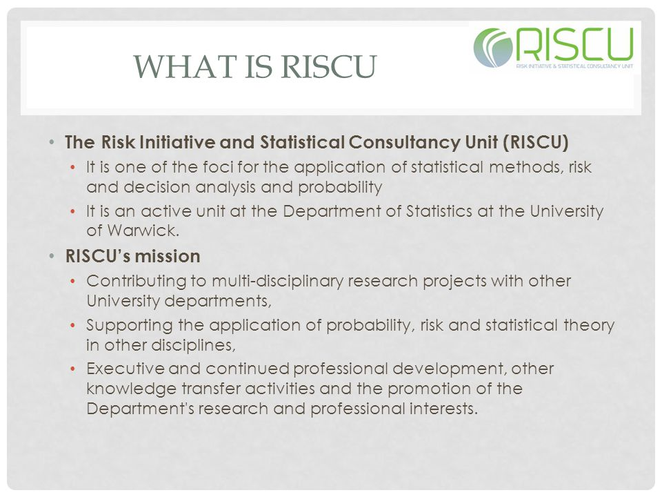 WHAT IS RISCU The Risk Initiative and Statistical Consultancy Unit (RISCU) It is one of the foci for the application of statistical methods, risk and