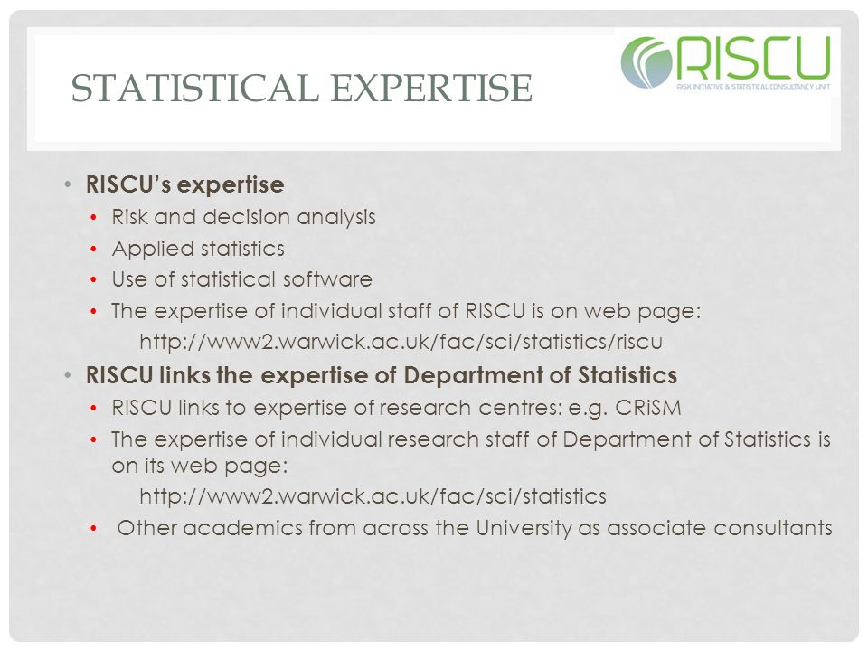 STATISTICAL EXPERTISE RISCU's expertise Risk and decision analysis Applied statistics Use of statistical software The expertise of individual staff of RISCU is on web page: http://www2.warwick.ac.uk/fac/sci/statistics/riscu RISCU links the expertise of Department of Statistics RISCU links to expertise of research centres: e.g.