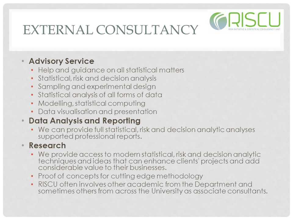 EXTERNAL CONSULTANCY Advisory Service Help and guidance on all statistical matters Statistical, risk and decision analysis Sampling and experimental design Statistical analysis of all forms of data Modelling, statistical computing Data visualisation and presentation Data Analysis and Reporting We can provide full statistical, risk and decision analytic analyses supported professional reports.