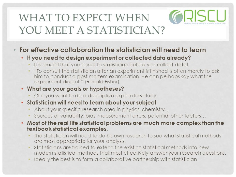 WHAT TO EXPECT WHEN YOU MEET A STATISTICIAN? For effective collaboration the statistician will need to learn If you need to design experiment or colle