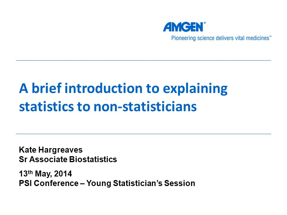 A brief introduction to explaining statistics to non-statisticians Kate Hargreaves Sr Associate Biostatistics 13 th May, 2014 PSI Conference – Young Statistician's Session