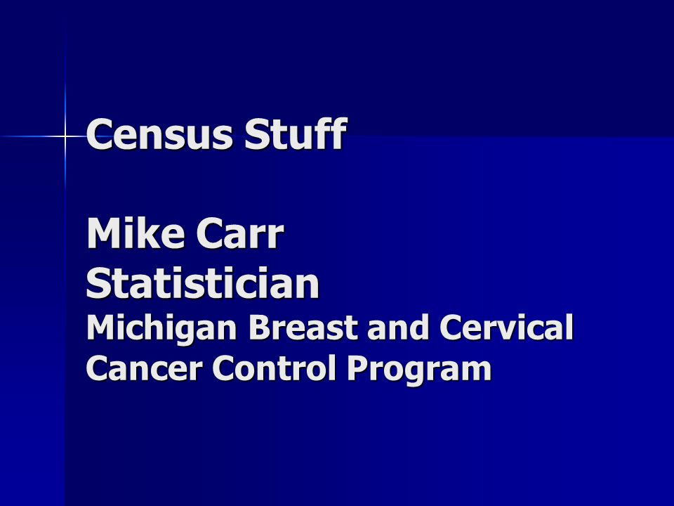 Census Stuff Mike Carr Statistician Michigan Breast and Cervical Cancer Control Program