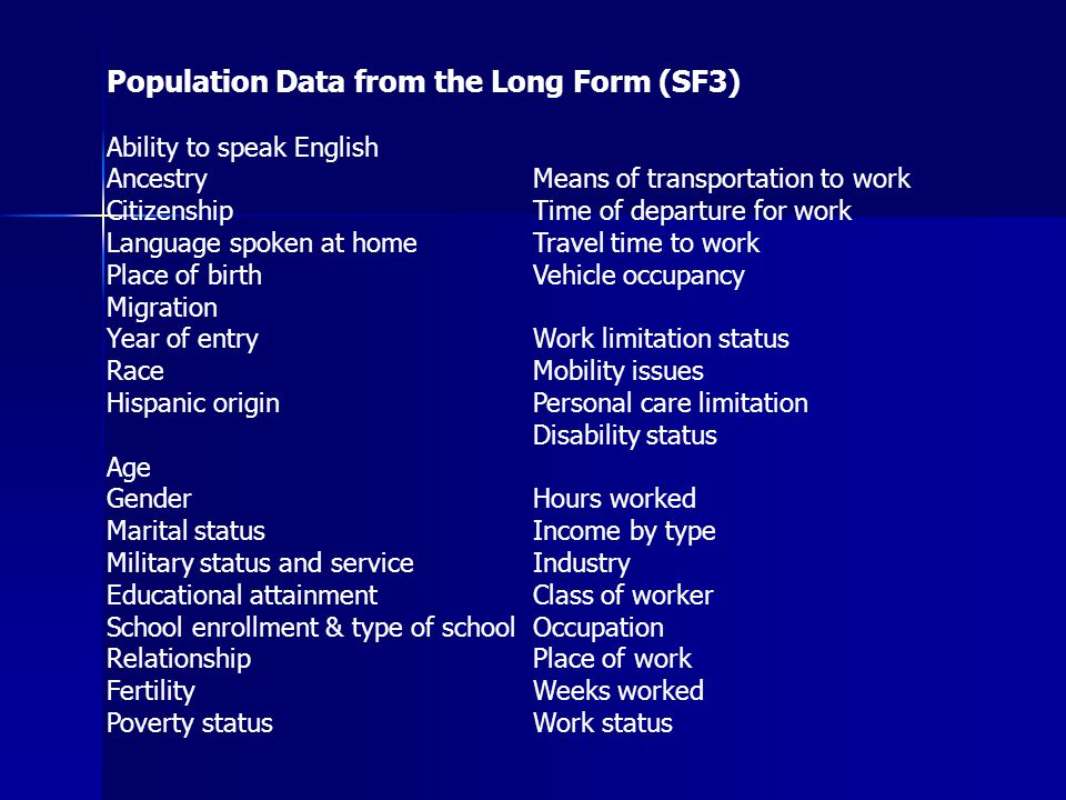 Population Data from the Long Form (SF3) Ability to speak English AncestryMeans of transportation to work CitizenshipTime of departure for work Language spoken at homeTravel time to work Place of birthVehicle occupancy Migration Year of entryWork limitation status RaceMobility issues Hispanic originPersonal care limitation Disability status Age GenderHours worked Marital statusIncome by type Military status and serviceIndustry Educational attainmentClass of worker School enrollment & type of schoolOccupation RelationshipPlace of work FertilityWeeks worked Poverty statusWork status