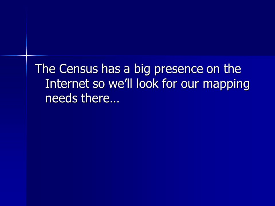 The Census has a big presence on the Internet so we'll look for our mapping needs there…