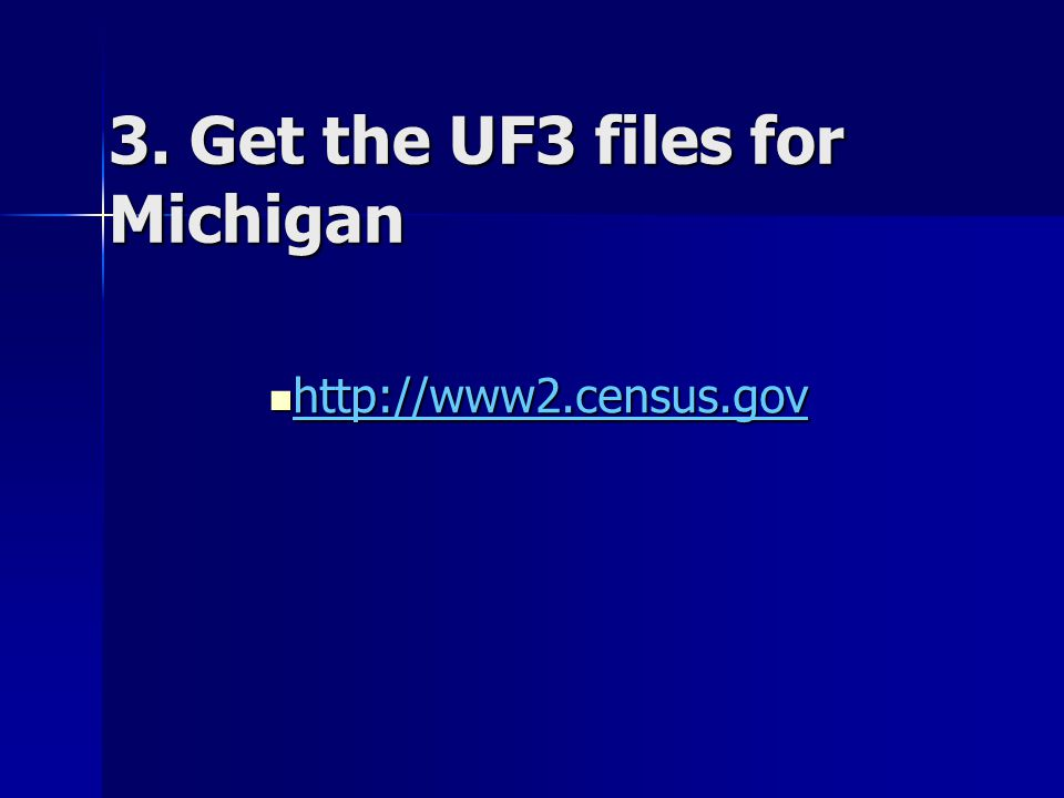 3. Get the UF3 files for Michigan http://www2.census.gov http://www2.census.gov