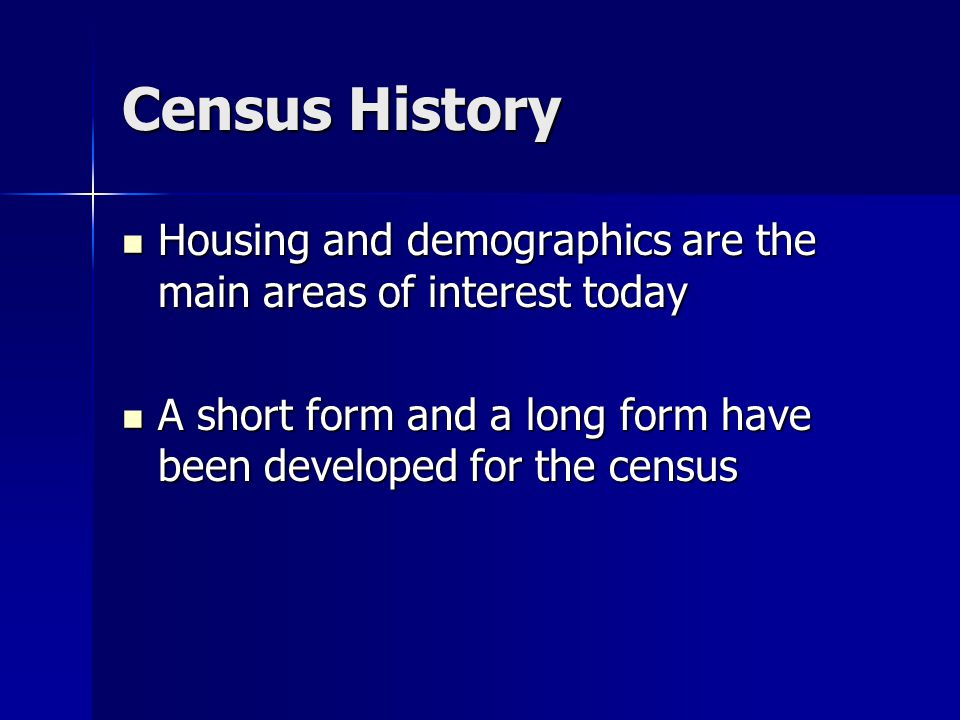 Census History Housing and demographics are the main areas of interest today Housing and demographics are the main areas of interest today A short form and a long form have been developed for the census A short form and a long form have been developed for the census