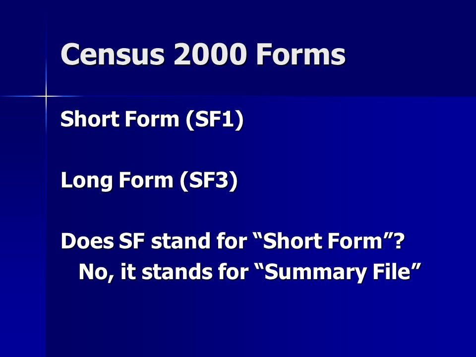 Census 2000 Forms Short Form (SF1) Intended to be a complete count of all persons in the US Intended to be a complete count of all persons in the US About 300 tables with counts and cross tabulations of race, ethnicity, gender, and age About 300 tables with counts and cross tabulations of race, ethnicity, gender, and age Tables repeated for major race groups and ethnicity Tables repeated for major race groups and ethnicity