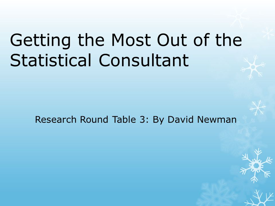 Getting the Most Out of the Statistical Consultant Research Round Table 3: By David Newman