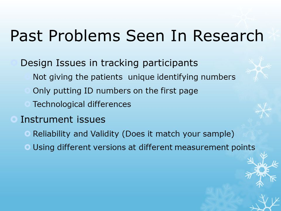 Past Problems Seen In Research  Design Issues in tracking participants  Not giving the patients unique identifying numbers  Only putting ID numbers on the first page  Technological differences  Instrument issues  Reliability and Validity (Does it match your sample)  Using different versions at different measurement points