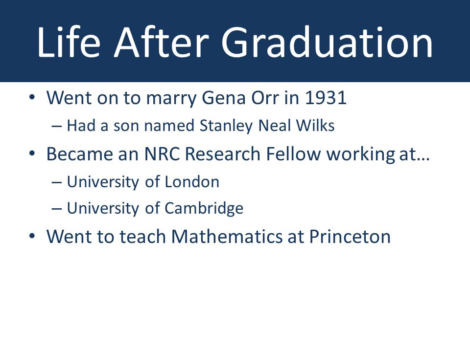 Went on to marry Gena Orr in 1931 – Had a son named Stanley Neal Wilks Became an NRC Research Fellow working at… – University of London – University of Cambridge Went to teach Mathematics at Princeton Life After Graduation