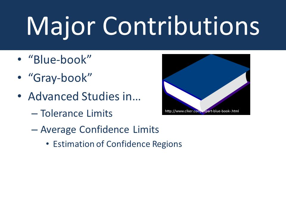Main Contributions Blue-book Gray-book Advanced Studies in… – Tolerance Limits – Average Confidence Limits Estimation of Confidence Regions Major Contributions http://www.clker.com/clipart-blue-book-.html