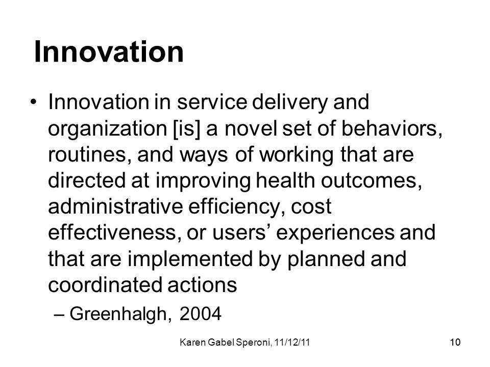 Karen Gabel Speroni, 11/12/1110 Innovation Innovation in service delivery and organization [is] a novel set of behaviors, routines, and ways of workin