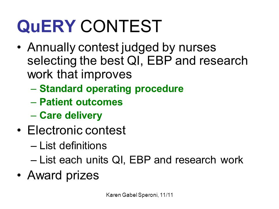 QuERY CONTEST Annually contest judged by nurses selecting the best QI, EBP and research work that improves –Standard operating procedure –Patient outc