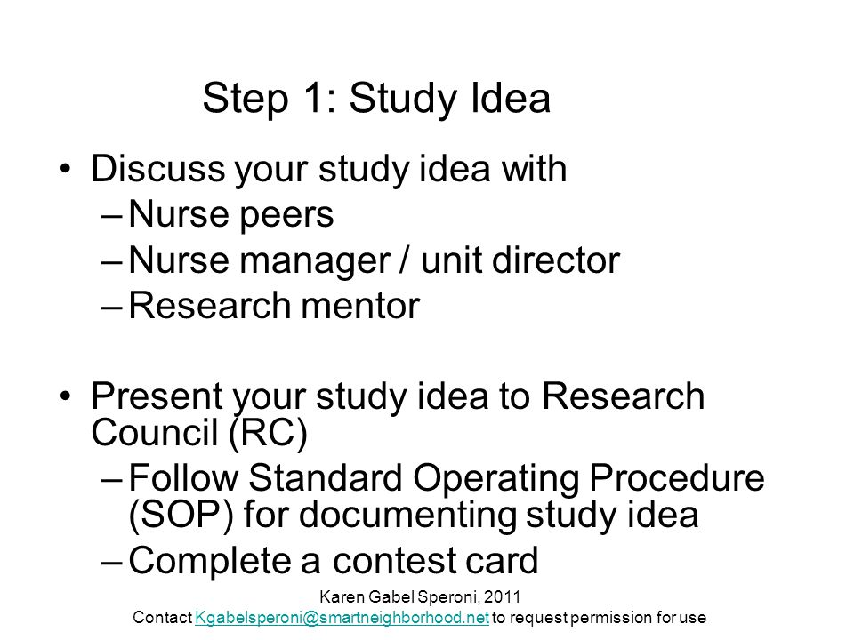 Step 1: Study Idea Discuss your study idea with –Nurse peers –Nurse manager / unit director –Research mentor Present your study idea to Research Council (RC) –Follow Standard Operating Procedure (SOP) for documenting study idea –Complete a contest card Karen Gabel Speroni, 2011 Contact Kgabelsperoni@smartneighborhood.net to request permission for useKgabelsperoni@smartneighborhood.net