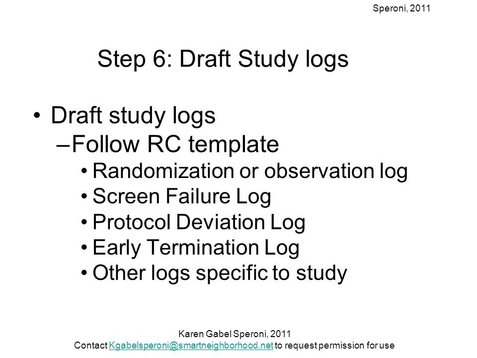 Speroni, 2011 Step 6: Draft Study logs Draft study logs –Follow RC template Randomization or observation log Screen Failure Log Protocol Deviation Log Early Termination Log Other logs specific to study Karen Gabel Speroni, 2011 Contact Kgabelsperoni@smartneighborhood.net to request permission for useKgabelsperoni@smartneighborhood.net