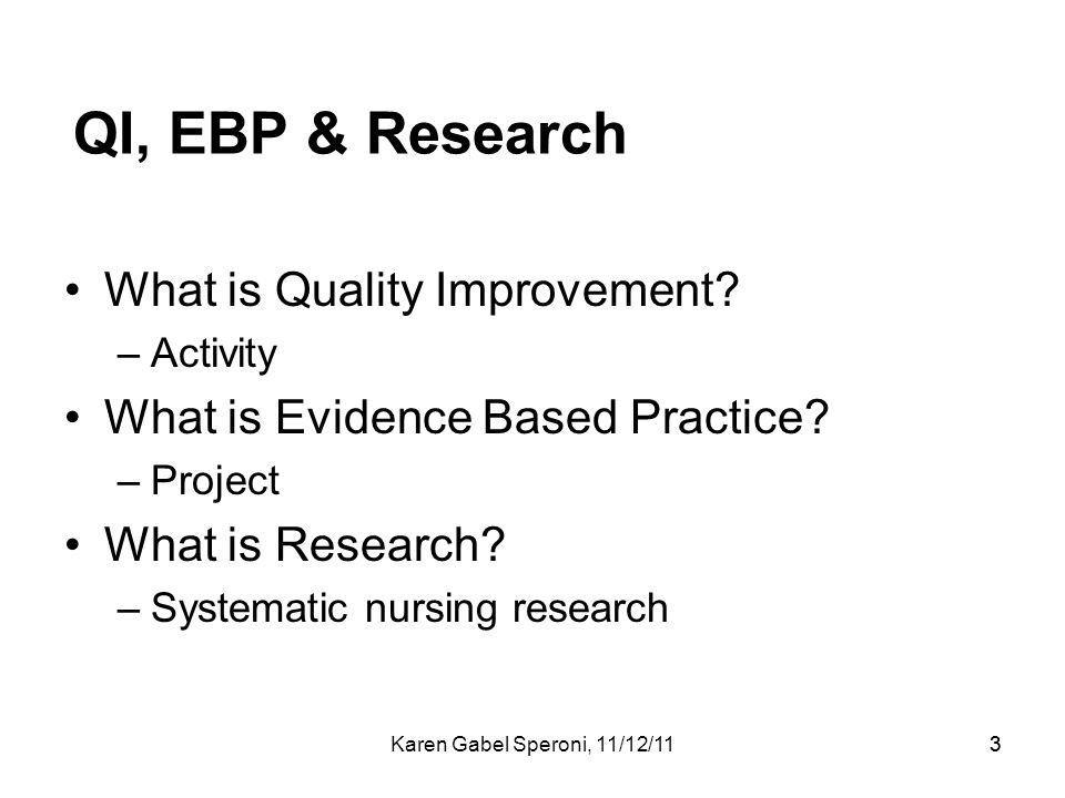 33 QI, EBP & Research What is Quality Improvement? –Activity What is Evidence Based Practice? –Project What is Research? –Systematic nursing research