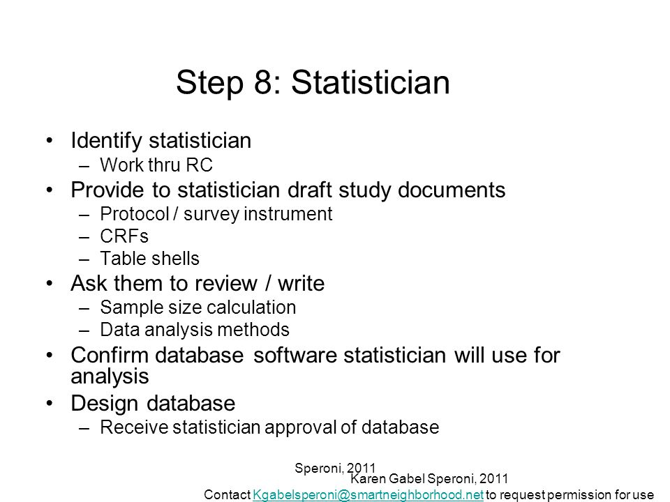 Speroni, 2011 Step 8: Statistician Identify statistician –Work thru RC Provide to statistician draft study documents –Protocol / survey instrument –CR