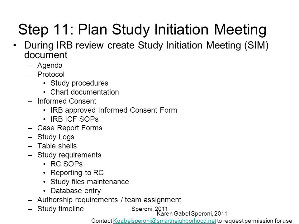 Speroni, 2011 Step 11: Plan Study Initiation Meeting During IRB review create Study Initiation Meeting (SIM) document –Agenda –Protocol Study procedures Chart documentation –Informed Consent IRB approved Informed Consent Form IRB ICF SOPs –Case Report Forms –Study Logs –Table shells –Study requirements RC SOPs Reporting to RC Study files maintenance Database entry –Authorship requirements / team assignment –Study timeline Karen Gabel Speroni, 2011 Contact Kgabelsperoni@smartneighborhood.net to request permission for useKgabelsperoni@smartneighborhood.net