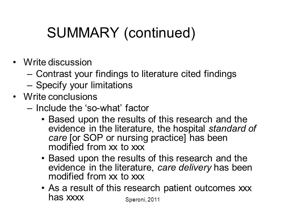 Speroni, 2011 SUMMARY (continued) Write discussion –Contrast your findings to literature cited findings –Specify your limitations Write conclusions –I