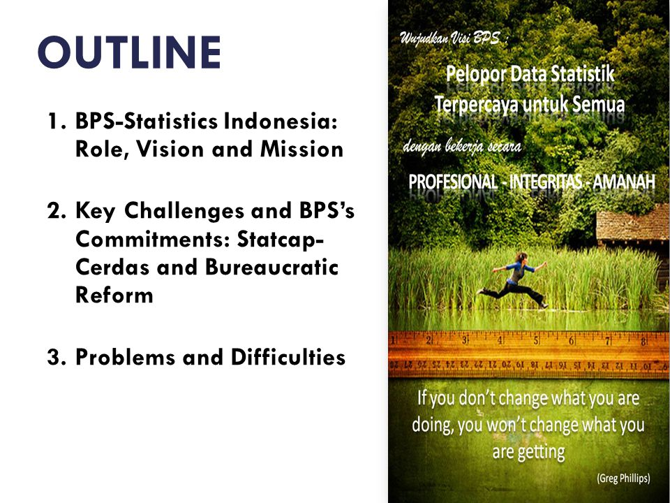 OUTLINE 1.BPS-Statistics Indonesia: Role, Vision and Mission 2.Key Challenges and BPS's Commitments: Statcap- Cerdas and Bureaucratic Reform 3.Problems and Difficulties