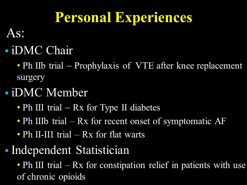 Personal Experiences As:  iDMC Chair Ph IIb trial  Prophylaxis of VTE after knee replacement surgery  iDMC Member Ph III trial  Rx for Type II diabetes Ph IIIb trial – Rx for recent onset of symptomatic AF Ph II-III trial – Rx for flat warts  Independent Statistician Ph III trial – Rx for constipation relief in patients with use of chronic opioids