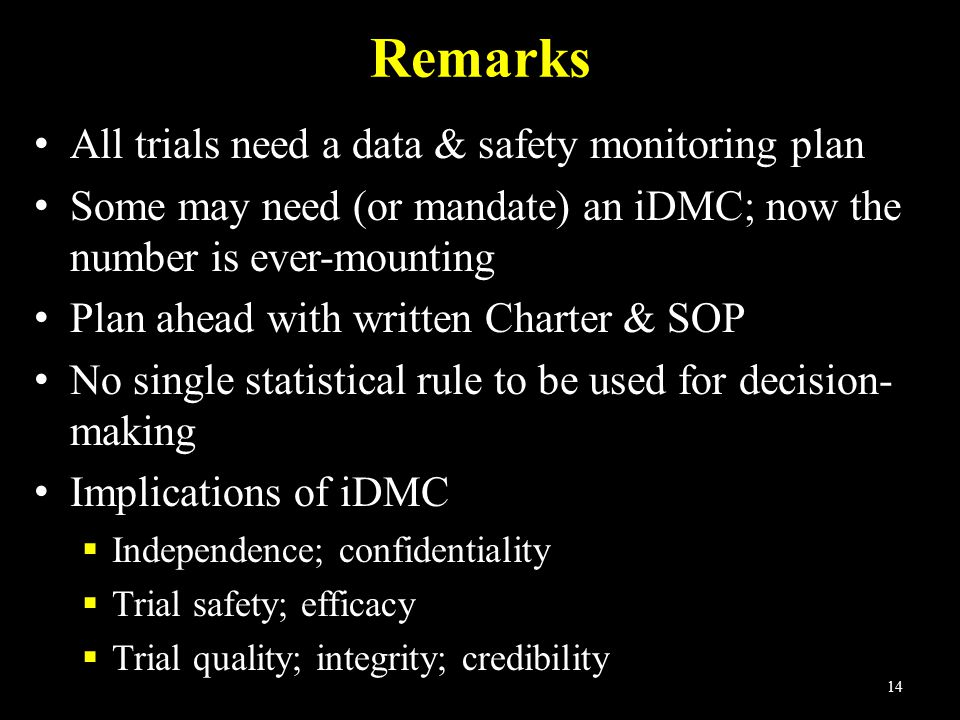 14 Remarks All trials need a data & safety monitoring plan Some may need (or mandate) an iDMC; now the number is ever-mounting Plan ahead with written Charter & SOP No single statistical rule to be used for decision- making Implications of iDMC  Independence; confidentiality  Trial safety; efficacy  Trial quality; integrity; credibility