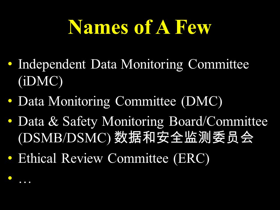 Names of A Few Independent Data Monitoring Committee (iDMC) Data Monitoring Committee (DMC) 数据和安全监测委员会 Data & Safety Monitoring Board/Committee (DSMB/DSMC) 数据和安全监测委员会 Ethical Review Committee (ERC) …
