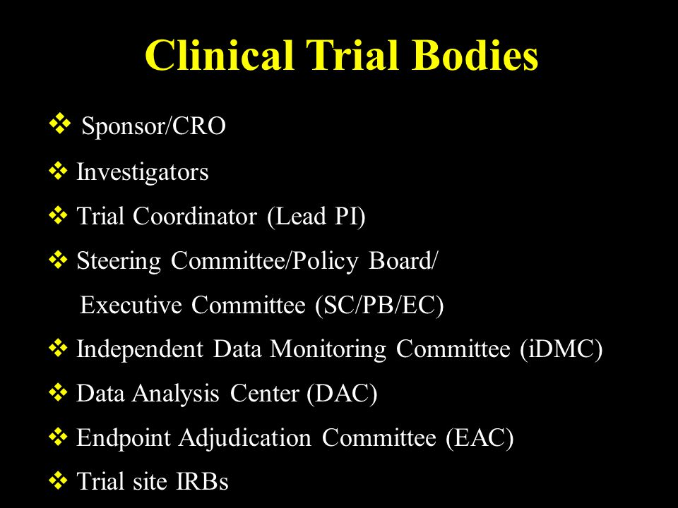 Clinical Trial Bodies  Sponsor/CRO  Investigators  Trial Coordinator (Lead PI)  Steering Committee/Policy Board/ Executive Committee (SC/PB/EC)  Independent Data Monitoring Committee (iDMC)  Data Analysis Center (DAC)  Endpoint Adjudication Committee (EAC)  Trial site IRBs