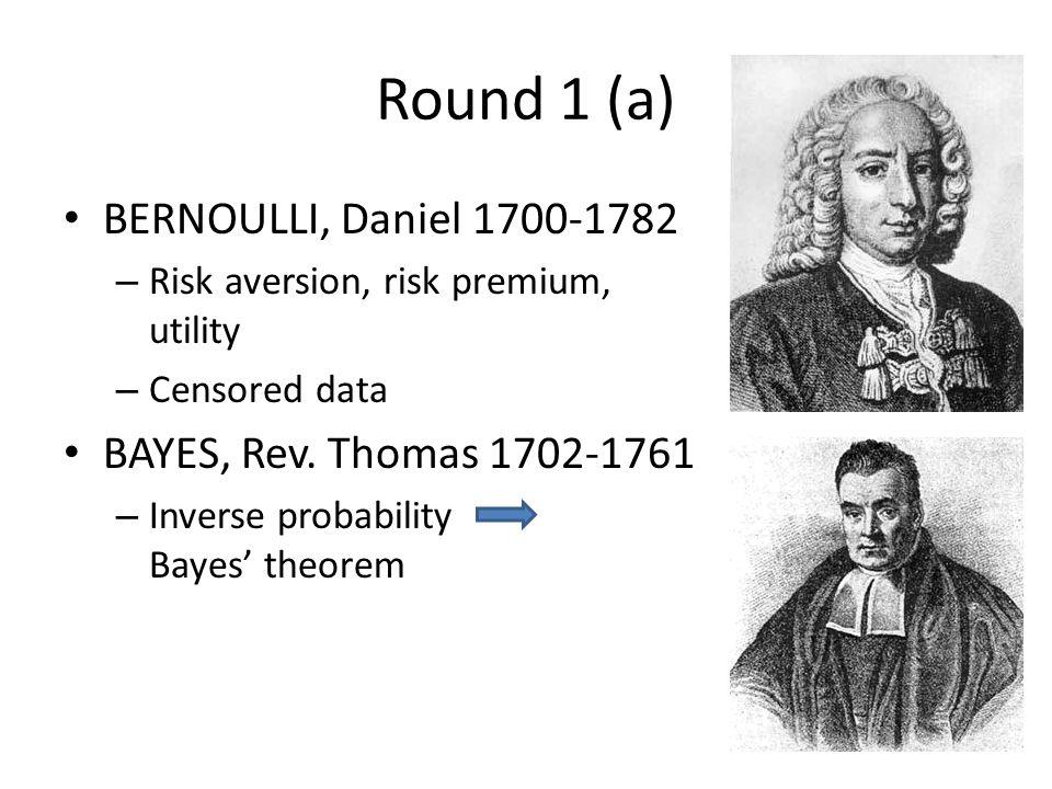 Round 1 (a) BERNOULLI, Daniel 1700-1782 – Risk aversion, risk premium, utility – Censored data BAYES, Rev.