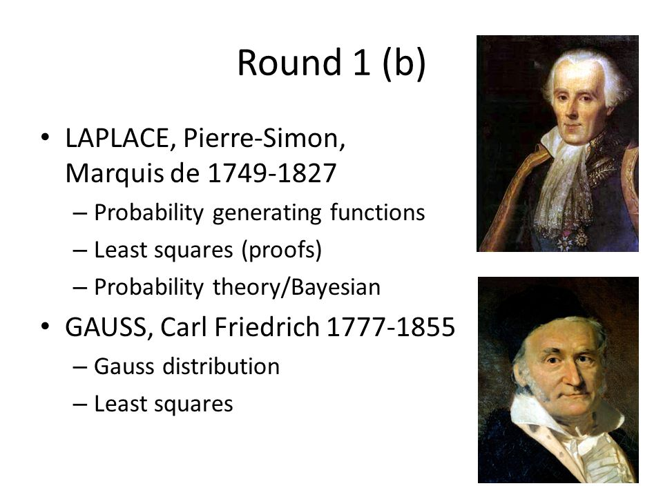 Round 1 (b) LAPLACE, Pierre-Simon, Marquis de 1749-1827 – Probability generating functions – Least squares (proofs) – Probability theory/Bayesian GAUSS, Carl Friedrich 1777-1855 – Gauss distribution – Least squares