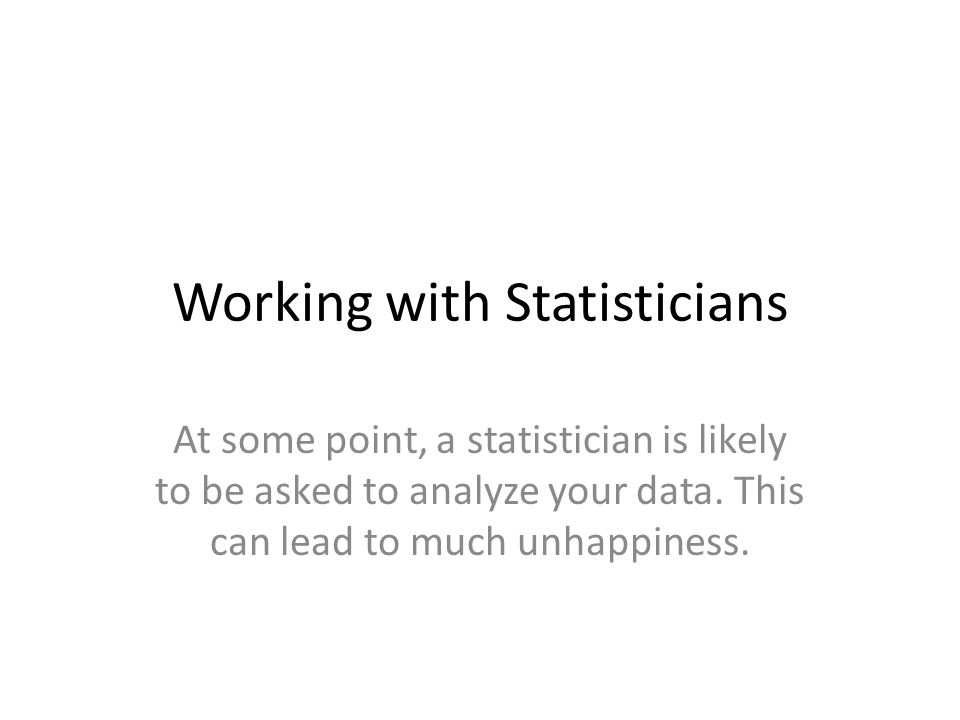 Working with Statisticians At some point, a statistician is likely to be asked to analyze your data. This can lead to much unhappiness.