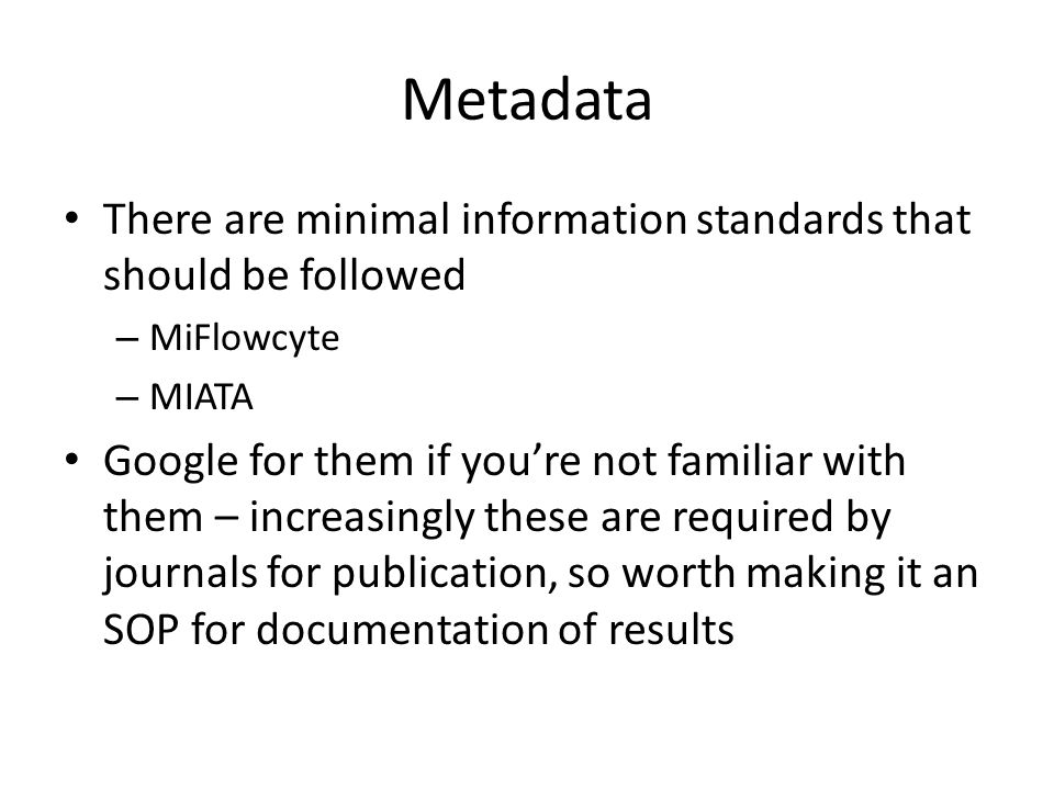 Metadata There are minimal information standards that should be followed – MiFlowcyte – MIATA Google for them if you're not familiar with them – increasingly these are required by journals for publication, so worth making it an SOP for documentation of results