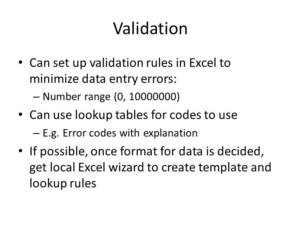 Validation Can set up validation rules in Excel to minimize data entry errors: – Number range (0, 10000000) Can use lookup tables for codes to use – E.g.