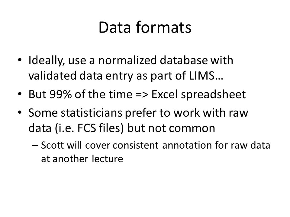 Data formats Ideally, use a normalized database with validated data entry as part of LIMS… But 99% of the time => Excel spreadsheet Some statisticians