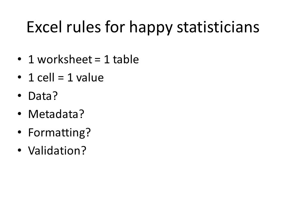 Excel rules for happy statisticians 1 worksheet = 1 table 1 cell = 1 value Data? Metadata? Formatting? Validation?