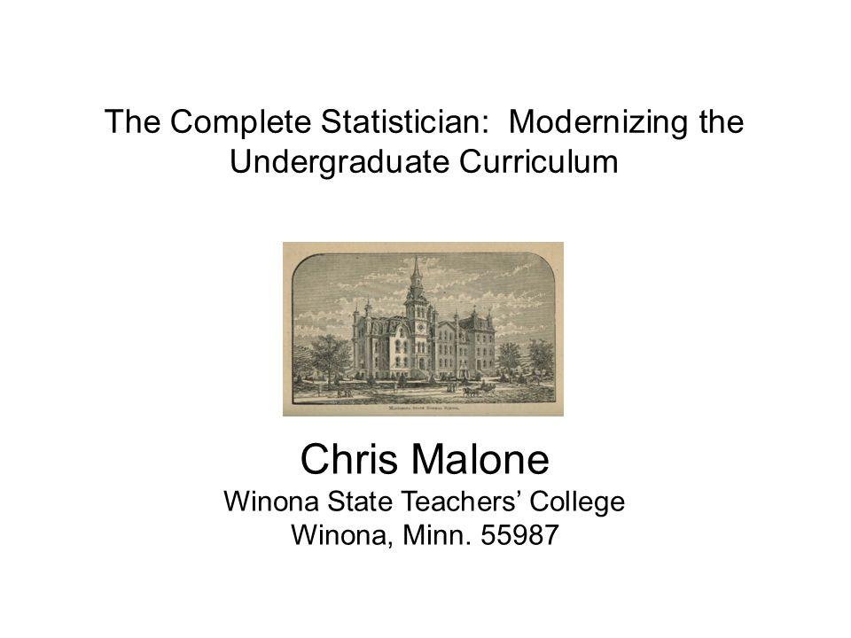 The Complete Statistician -- Modernizing the Undergraduate Curriculum JSM 2013cmalone@winona.edu The Complete Statistician: Modernizing the Undergraduate Curriculum Chris Malone Winona State Teachers' College Winona, Minn.