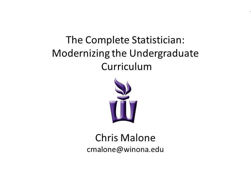The Complete Statistician -- Modernizing the Undergraduate Curriculum JSM 2013cmalone@winona.edu The Complete Statistician: Modernizing the Undergraduate Curriculum Chris Malone cmalone@winona.edu