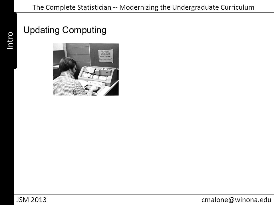 The Complete Statistician -- Modernizing the Undergraduate Curriculum JSM 2013cmalone@winona.edu Intro Updating Computing