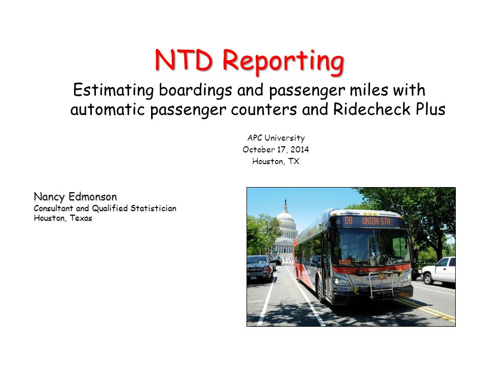 Nancy Edmonson Consultant and Qualified Statistician Houston, Texas NTD Reporting Estimating boardings and passenger miles with automatic passenger counters and Ridecheck Plus APC University October 17, 2014 Houston, TX