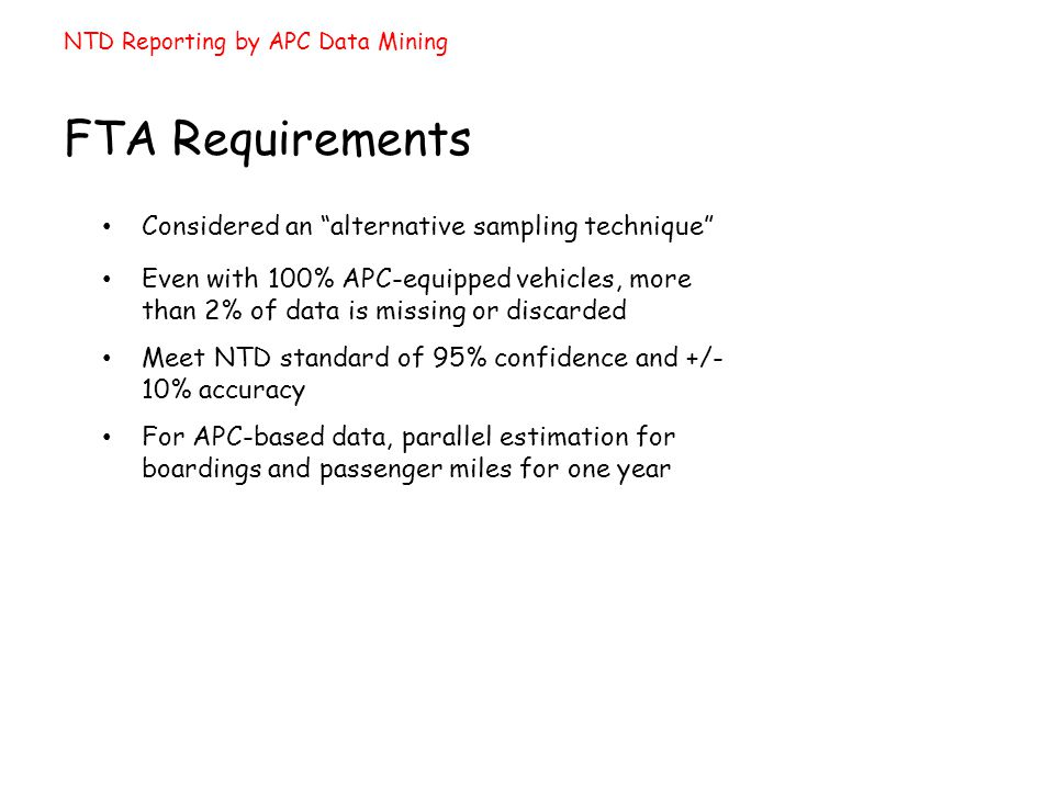 Even with 100% APC-equipped vehicles, more than 2% of data is missing or discarded NTD Reporting by APC Data Mining FTA Requirements Considered an alternative sampling technique Meet NTD standard of 95% confidence and +/- 10% accuracy For APC-based data, parallel estimation for boardings and passenger miles for one year