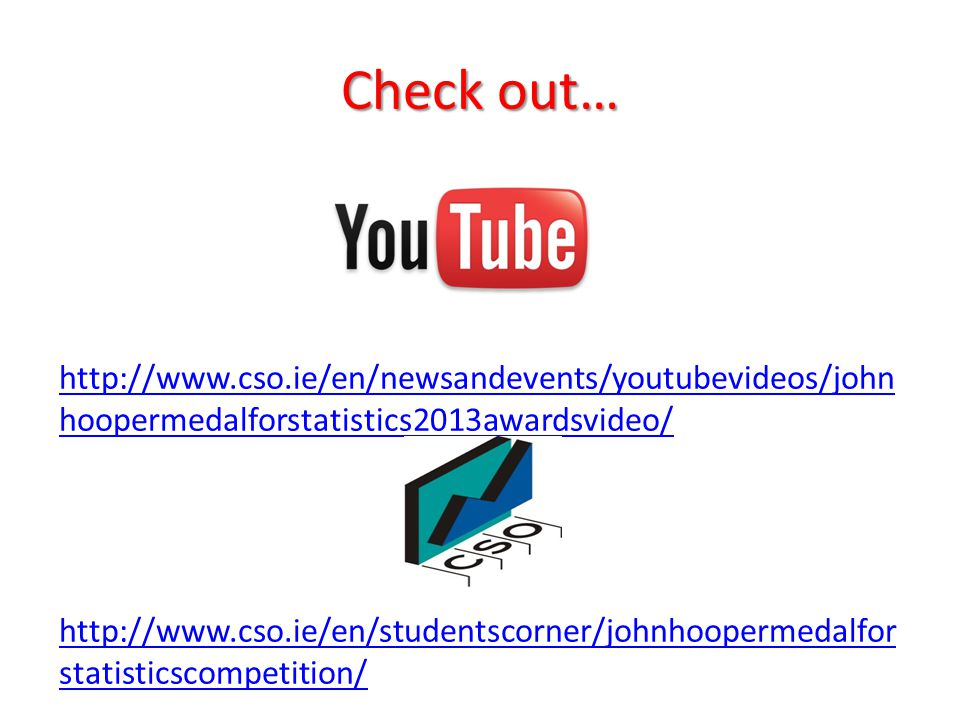 Check out… http://www.cso.ie/en/newsandevents/youtubevideos/john hoopermedalforstatistics2013awardsvideo/ http://www.cso.ie/en/studentscorner/johnhoopermedalfor statisticscompetition/