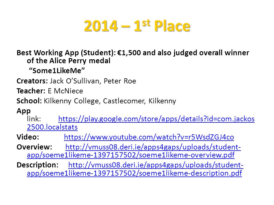Best Working App (Student): €1,500 and also judged overall winner of the Alice Perry medal Some1LikeMe Creators: Jack O'Sullivan, Peter Roe Teacher: E McNiece School: Kilkenny College, Castlecomer, Kilkenny App link: https://play.google.com/store/apps/details id=com.jackos 2500.localstatshttps://play.google.com/store/apps/details id=com.jackos 2500.localstats Video: https://www.youtube.com/watch v=r5WsdZGJ4cohttps://www.youtube.com/watch v=r5WsdZGJ4co Overview: http://vmuss08.deri.ie/apps4gaps/uploads/student- app/soeme1likeme-1397157502/soeme1likeme-overview.pdfhttp://vmuss08.deri.ie/apps4gaps/uploads/student- app/soeme1likeme-1397157502/soeme1likeme-overview.pdf Description: http://vmuss08.deri.ie/apps4gaps/uploads/student- app/soeme1likeme-1397157502/soeme1likeme-description.pdfhttp://vmuss08.deri.ie/apps4gaps/uploads/student- app/soeme1likeme-1397157502/soeme1likeme-description.pdf