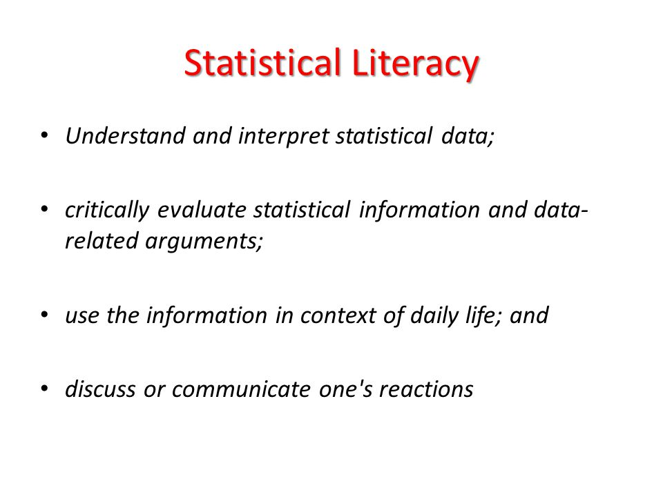 Statistical Literacy Understand and interpret statistical data; critically evaluate statistical information and data- related arguments; use the infor