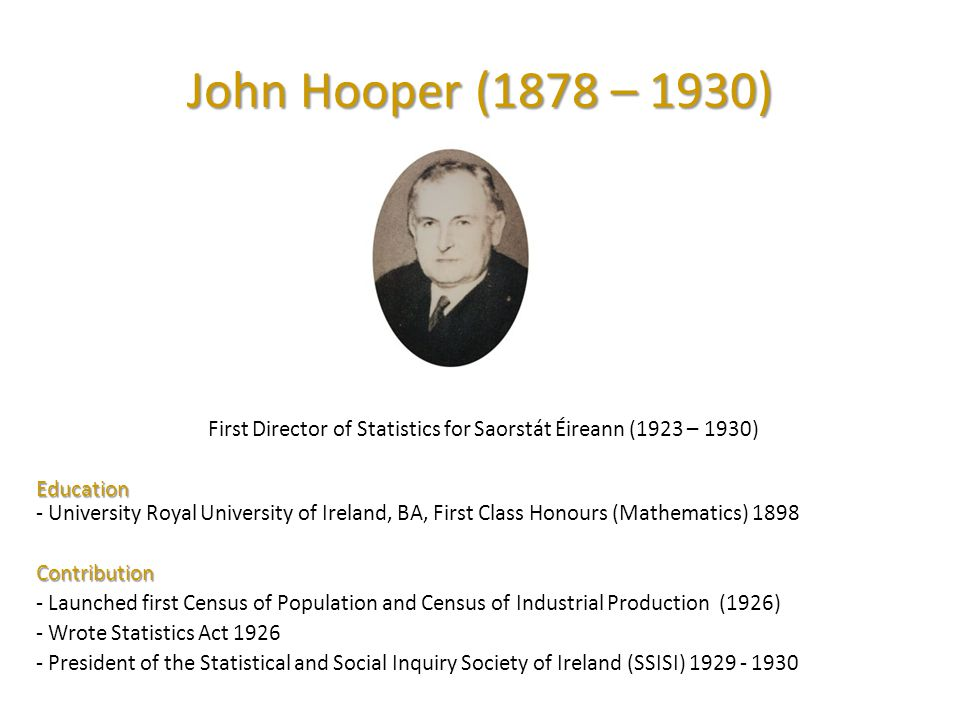 John Hooper (1878 – 1930) First Director of Statistics for Saorstát Éireann (1923 – 1930) Education Education - University Royal University of Ireland, BA, First Class Honours (Mathematics) 1898 Contribution - Launched first Census of Population and Census of Industrial Production (1926) - Wrote Statistics Act 1926 - President of the Statistical and Social Inquiry Society of Ireland (SSISI) 1929 - 1930